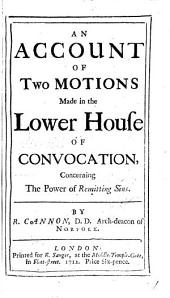 An Account of Two Motions Made in the Lower House of Convocation,: Concerning the Power of Remitting Sins, Volume 1