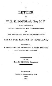 A Letter to W. R. K. Douglas, Esq. M.P. on the Expediency of the Bill Brought by Him Into Parliament: For the Protection and Encouragement of Banks for Savings in Scotland, Occasioned by a Report of the Edinburgh Society for the Suppression of Beggars