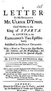 A Letter to His Excellency Mr. Ulrick D'Ypres: Chief Minister to the King of Sparta. In Answer to His Excellency's Two Epistles Lately Published in the Daily Courant. With a Word Or Two to the Hyp-Doctor, Mr. Osborne, and Mr. Walsingham; All Joint Advocates for His Spartan Majesty