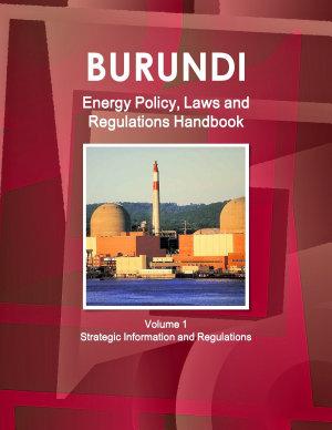Burundi Energy Policy, Laws and Regulations Handbook Volume 1 Strategic Information and Regulations