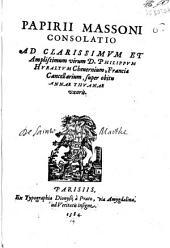 Papirij Massoni Consolatio ad clarissimum et amplissimum virum D.Philippum Huraltum Cheuernium, Franciae Cancellarium, super obitu Annae Thuanae uxoris