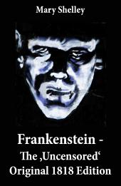 Frankenstein - The 'Uncensored' Original 1818 Edition
