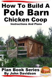How to Build a Pole Barn Chicken Coop - Instructions and Plans