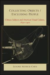 Collecting Objects / Excluding People:Chinese Subjects and American Visual Culture, 1830-1900