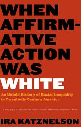 When Affirmative Action Was White An Untold History Of Racial Inequality In Twentieth Century America Book PDF