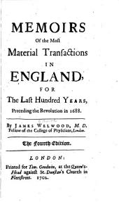 Memoirs of the Most Material Transactions in England for the Last Hundred Years Preceding the Revolution in 1688