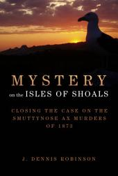 Mystery on the Isles of Shoals: Closing the Case on the Smuttynose Ax Murders of 1873