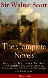 The Complete Novels of Sir Walter Scott: Waverly, Rob Roy, Ivanhoe, The Pirate, Old Mortality, The Guy Mannering, The Antiquary, The Heart of Midlothian and many more (Illustrated): The Betrothed, The Talisman, Black Dwarf, The Monastery, The Abbot, Kenilworth, Peveril of the Peak, A Legend of Montrose, The Fortunes of Nigel, Tales from Benedictine Sources…