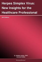 Herpes Simplex Virus: New Insights for the Healthcare Professional: 2012 Edition