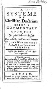 A Systeme of Christian Doctrine: being a commentary upon the scripture-catechism composed by ... Dr J. Worthington; gather'd from the author's remains. [Edited by John Worthington, M.A.]