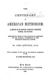 The Centenary of American Methodism: A Sketch of Its History, Theology, Practical System, and Success