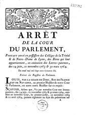 Arrêt... portant envoi en possession des collèges de la Trinité & de Notre-Dame de Lyon, des biens qui leur appartiennent, en exécution des lettrespatentes des 14 juin, 21 novembre 1763 et 30 mars 1764. Du neuf mai mil sept cent soixante six...