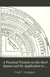 "A Practical Treatise on the Steel Square and Its Application to Everyday Use: Being an Exhaustive Collection of Steel Square Problems and Solutions, ""old and New"", with Many Original and Useful Additions"