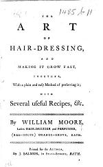 The Art of Hair-dressing, and Making it Grow Fast ... with Several Useful Recipes, &c