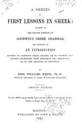 A Series of First Lessons in Greek: Adapted to the 2nd Ed. of Goodwin's Greek Grammar and Designed as an Introduction Either to Goodwin's Greek Reader, Or to Goodwin and White's Selections from Xenophon and Herodotus, Or to the Anabasis of Xenophon