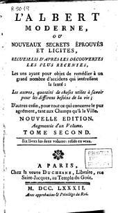 L'Albert moderne: ou Noveaux secrets éprouvés et licites, recueillis d'apres les découvertes les plus récentes ...; tome second ...