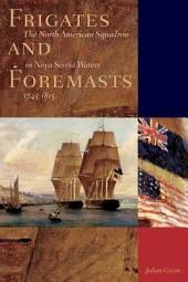 Frigates and Foremasts: The North American Squadron in Nova Scotia Waters 1745-1815