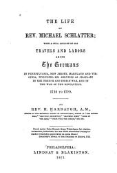 The Life of Rev. Michael Schlatter: With a Full Account of His Travels and Labors Among the Germans in Pennsylvania, New Jersey, Maryland and Virginia : Including His Services as Chaplain in the French and Indian War, and in the War of the Revolution, 1716 to 1790