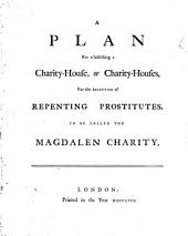 A Plan for Establishing a Charity-house, Or Charity-houses, for the Reception of Repenting Prostitutes: To be Called the Magdalen Charity