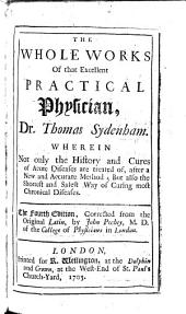 The Whole Works of that Excellent Practical Physician, Dr. Thomas Sydenham ... The Fourth Edition, Corrected from the Original Latin, by John Pechey
