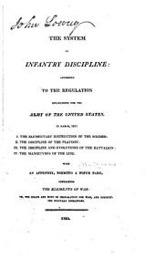 The System of Infantry Discipline: According to the Regulation Established for the Army of the United States ... With an Appendix ... Containing the Elements of War ...