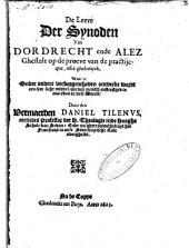 De leere der synoden van Dordrecht ende Alez ghestelt op de proeve van de practijcque, ofte gebruyck, waer in onder andere verborgentheden ontdeckt wordt een seer licht middel, om den mensch onsterflijck te maecken in dese werelt: Volume 1