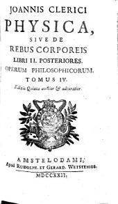 Opera Philosophica: In Quatuor Volumina Digesta. Physica, Sive De Rebus Corporeis Libri II. Posteriores, Volume 4