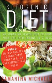 Ketogenic Diet : No Sugar No Starch Diet To Turn Your Fat Into Energy In 7 Days (Bonus : 50 Easy Recipes To Jump Start Your Fat & Low Carb Weight Loss Today)