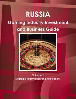 Russia Gaming Industry Investment and Business Guide Volume 1 Strategic Information and Regulations
