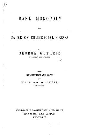 Bank Monopoly the cause of commercial crises     With an introduction and notes by W  Guthrie PDF