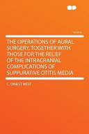 The Operations of Aural Surgery, Together with Those for the Relief of the Intracranial Complications of Suppurative Otitis Medi