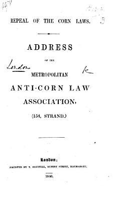 Repeal of the Corn Laws  Address of the Metropolitan Anti Corn Law Association  etc