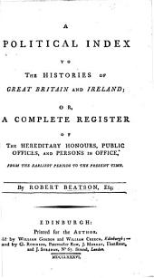 A political index to the histories of Great Britain and Ireland: or, A complete register of the hereditary honours, public offices, and persons in office