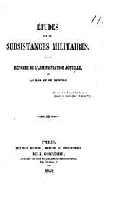 Études sur les subsistances militaires. Réforme de l'administration actuelle, ou le mal et le remède