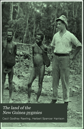 The Land of the New Guinea Pygmies: An Account of the Story of a Pioneer Journey of Exploration Into the Heart of New Guinea