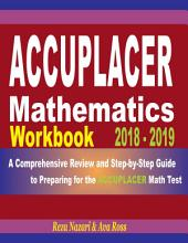 ACCUPLACER Mathematics Workbook 2018 - 2019: A Comprehensive Review and Step-By-Step Guide to Preparing for the ACCUPLACER Math