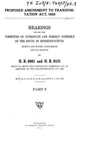 Proposed Amendment to Transportation Act, 1920: Hearings Before the Committee on Interstate and Foreign Commerce, House of Representatives, 67th Congress, 2d Session, on H.R. 6861 and H.R. 8131 ; Pt. 1, Feb 21-Mar. 17, 1922 ; Pt. 2, Mar. 10-14-17, Apr. 4,5,18, May 9,11, 1922 ; Pt.3, May 16, 17, 19, 23-26, June