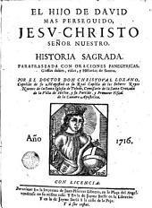 El Hijo de David mas perseguido, Jesv-Christo Señor Nuestro: historia sagrada parafraseada con oraciones panegyricas, glossas dulces, vidas y historias de santos