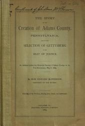 The Story of the Creation of Adams County, Pennsylvania, and of the Selection of Gettysburg as Its Seat of Justice: An Address... with Map of the Territory, Showing Lines, Roads, and Settlements