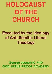HOLOCAUST OF THE CHURCH: Executed by the Ideology of Anti-Semitic Liberal Theology