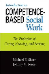 Introduction to Competence-Based Social Work: The Profession of Caring, Knowing, and Serving