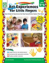Art Experiences for Little Fingers, Ages 2 - 6: Open-Ended Art Experiences that Help Young Children Explore Their World