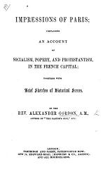 Impressions of Paris, containing an account of Socialism, Popery, and Protestantism, in the French Capital, etc