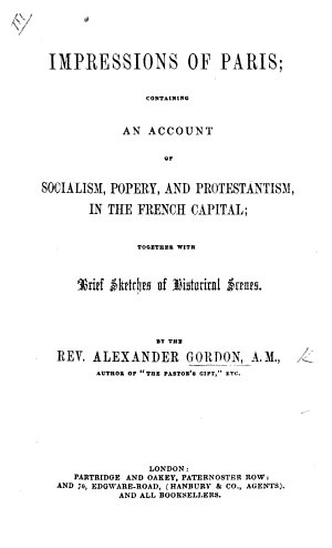 Impressions of Paris  containing an account of Socialism  Popery  and Protestantism  in the French Capital  etc