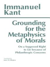 Grounding for the Metaphysics of Morals (Third Edition): with On a Supposed Right to Lie because of Philanthropic Concerns