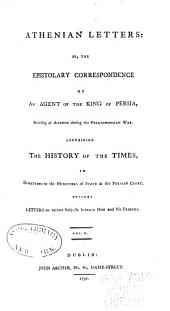 Athenian Letters, Or, The Epistolary Correspondence of an Agent of the King of Persia, Residing at Athens During the Peloponnesian War: Containing the History of the Times, in Dispatches to the Ministers of State at the Persian Court ; Besides Letters on Various Subjects Between Him and His Friends, Volume 2