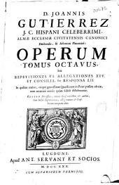 D. Joannis Gutierrez J.C. hispani ... Operum tomus octavus seu Repetitiones VI, Allegationes XIV et Consilia sive Responsa LII ...