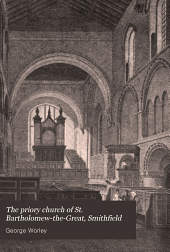 The priory church of St. Bartholomew-the-Great, Smithfield: A short history of the foundation and a description of the fabric and also of the church of St. Bartholomew-the-Less, Volume 30
