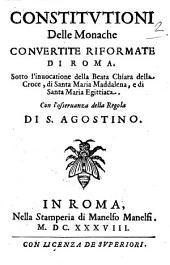 Constitutioni delle monache Conuertite Riformate di Roma. Sotto l'inuocatione della Beata Chiara della Croce, di Santa Maria Maddaena, e di Santa Maria Egittiaca