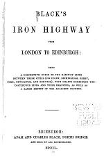 Black's Iron Highway from London to Edinburgh: Being a Descriptive Guide to the Railway Lines Between These Cities (via Rugby, Birmingham, Derby, York, Newcastle, and Berwick) ...